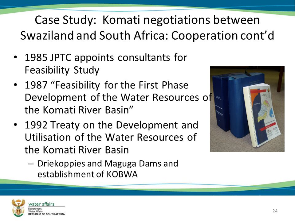 24 Case Study: Komati negotiations between Swaziland and South Africa: Cooperation contd 1985 JPTC appoints consultants for Feasibility Study 1987 Feasibility for the First Phase Development of the Water Resources of the Komati River Basin 1992 Treaty on the Development and Utilisation of the Water Resources of the Komati River Basin – Driekoppies and Maguga Dams and establishment of KOBWA