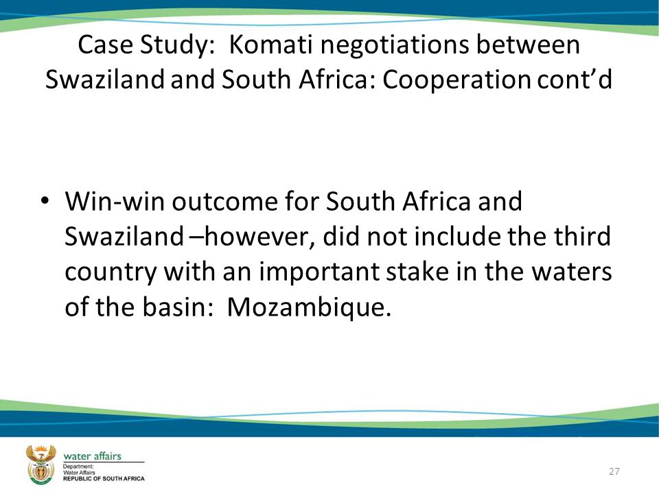 27 Case Study: Komati negotiations between Swaziland and South Africa: Cooperation contd Win-win outcome for South Africa and Swaziland –however, did not include the third country with an important stake in the waters of the basin: Mozambique.