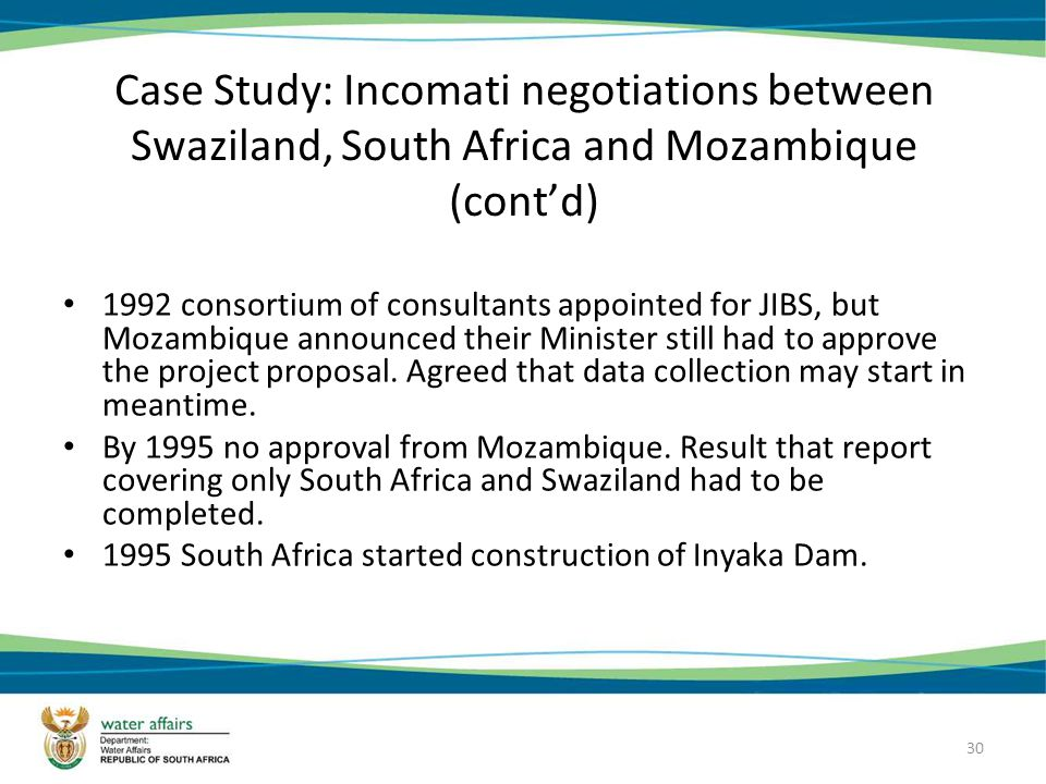 30 Case Study: Incomati negotiations between Swaziland, South Africa and Mozambique (contd) 1992 consortium of consultants appointed for JIBS, but Mozambique announced their Minister still had to approve the project proposal.