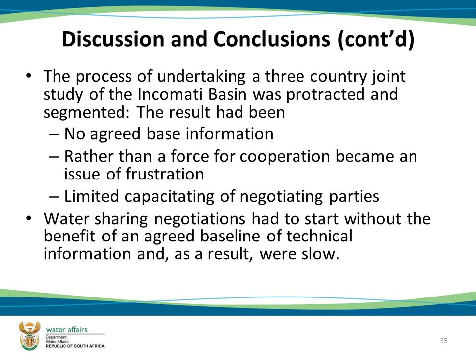35 Discussion and Conclusions (contd) The process of undertaking a three country joint study of the Incomati Basin was protracted and segmented: The result had been – No agreed base information – Rather than a force for cooperation became an issue of frustration – Limited capacitating of negotiating parties Water sharing negotiations had to start without the benefit of an agreed baseline of technical information and, as a result, were slow.