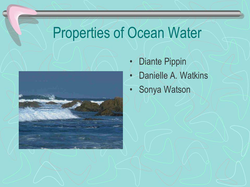 Properties of Ocean Water Diante Pippin Danielle A. Watkins Sonya Watson