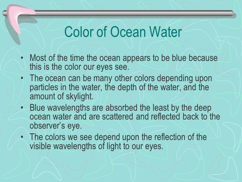 Color of Ocean Water Most of the time the ocean appears to be blue because this is the color our eyes see. The ocean can be many other colors dependin