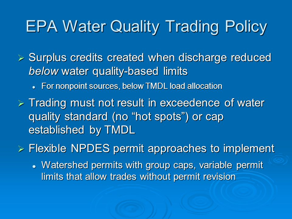 EPA Water Quality Trading Policy Surplus credits created when discharge reduced below water quality-based limits Surplus credits created when discharge reduced below water quality-based limits For nonpoint sources, below TMDL load allocation For nonpoint sources, below TMDL load allocation Trading must not result in exceedence of water quality standard (no hot spots) or cap established by TMDL Trading must not result in exceedence of water quality standard (no hot spots) or cap established by TMDL Flexible NPDES permit approaches to implement Flexible NPDES permit approaches to implement Watershed permits with group caps, variable permit limits that allow trades without permit revision Watershed permits with group caps, variable permit limits that allow trades without permit revision