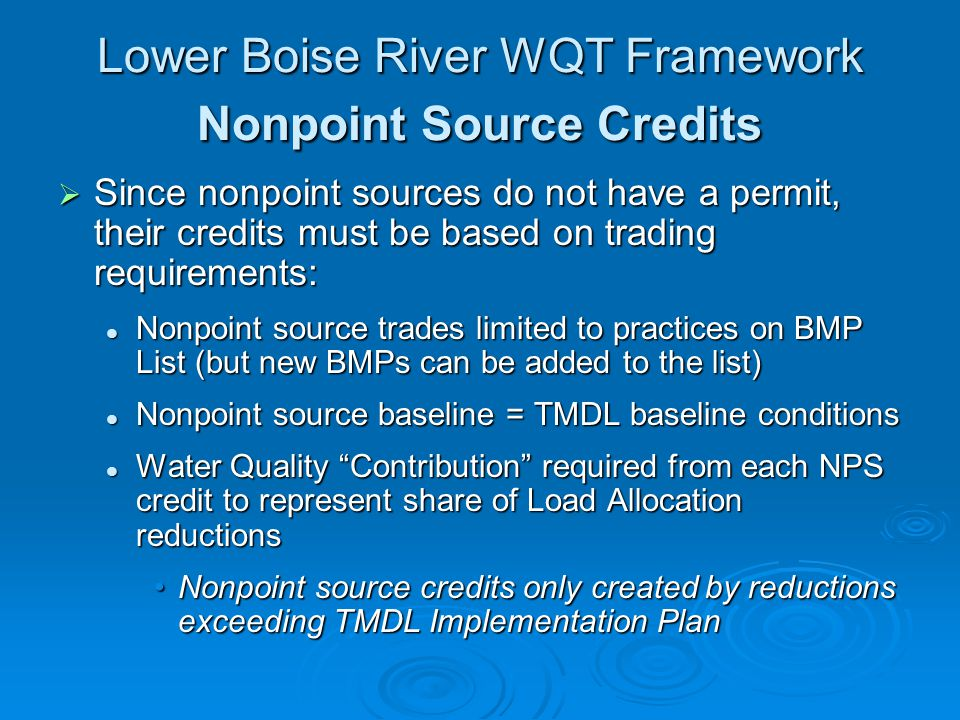 Lower Boise River WQT Framework Nonpoint Source Credits Since nonpoint sources do not have a permit, their credits must be based on trading requirements: Since nonpoint sources do not have a permit, their credits must be based on trading requirements: Nonpoint source trades limited to practices on BMP List (but new BMPs can be added to the list) Nonpoint source trades limited to practices on BMP List (but new BMPs can be added to the list) Nonpoint source baseline = TMDL baseline conditions Nonpoint source baseline = TMDL baseline conditions Water Quality Contribution required from each NPS credit to represent share of Load Allocation reductions Water Quality Contribution required from each NPS credit to represent share of Load Allocation reductions Nonpoint source credits only created by reductions exceeding TMDL Implementation PlanNonpoint source credits only created by reductions exceeding TMDL Implementation Plan