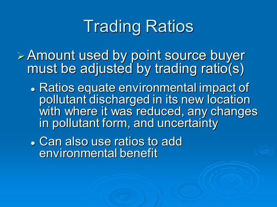 Trading Ratios Amount used by point source buyer must be adjusted by trading ratio(s) Amount used by point source buyer must be adjusted by trading ratio(s) Ratios equate environmental impact of pollutant discharged in its new location with where it was reduced, any changes in pollutant form, and uncertainty Ratios equate environmental impact of pollutant discharged in its new location with where it was reduced, any changes in pollutant form, and uncertainty Can also use ratios to add environmental benefit Can also use ratios to add environmental benefit