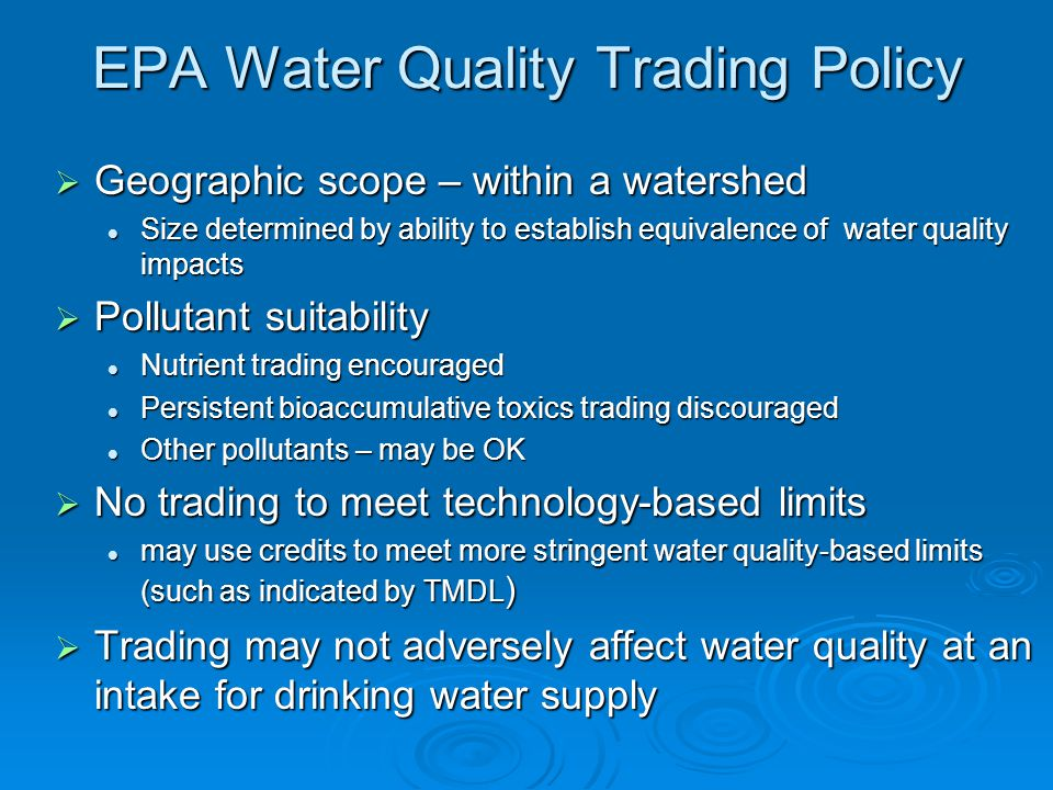 EPA Water Quality Trading Policy Geographic scope – within a watershed Geographic scope – within a watershed Size determined by ability to establish equivalence of water quality impacts Size determined by ability to establish equivalence of water quality impacts Pollutant suitability Pollutant suitability Nutrient trading encouraged Nutrient trading encouraged Persistent bioaccumulative toxics trading discouraged Persistent bioaccumulative toxics trading discouraged Other pollutants – may be OK Other pollutants – may be OK No trading to meet technology-based limits No trading to meet technology-based limits may use credits to meet more stringent water quality-based limits (such as indicated by TMDL ) may use credits to meet more stringent water quality-based limits (such as indicated by TMDL ) Trading may not adversely affect water quality at an intake for drinking water supply Trading may not adversely affect water quality at an intake for drinking water supply