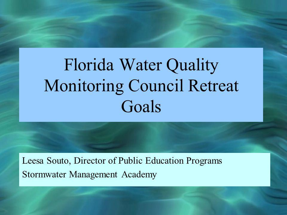 Florida Water Quality Monitoring Council Retreat Goals Leesa Souto, Director of Public Education Programs Stormwater Management Academy