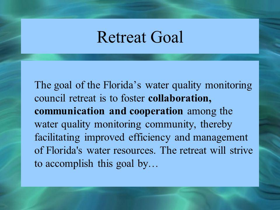 Retreat Goal The goal of the Floridas water quality monitoring council retreat is to foster collaboration, communication and cooperation among the wat