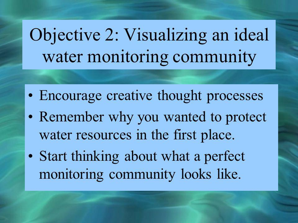 Objective 2: Visualizing an ideal water monitoring community Encourage creative thought processes Remember why you wanted to protect water resources i