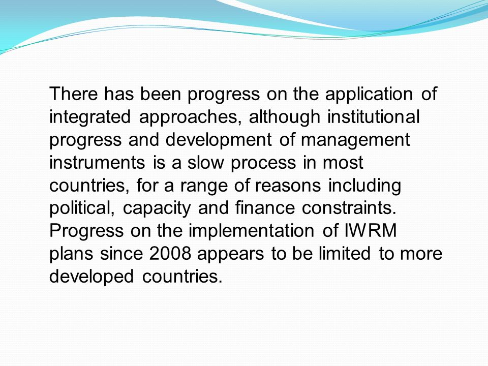There has been progress on the application of integrated approaches, although institutional progress and development of management instruments is a slow process in most countries, for a range of reasons including political, capacity and finance constraints.