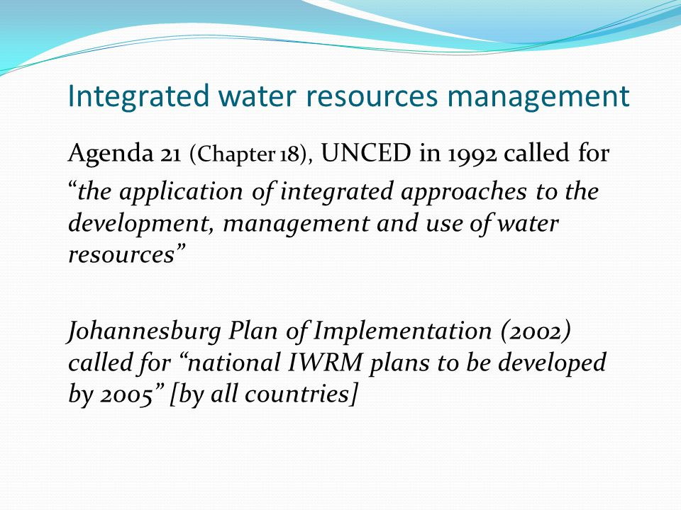 Integrated water resources management Agenda 21 (Chapter 18), UNCED in 1992 called for the application of integrated approaches to the development, management and use of water resources Johannesburg Plan of Implementation (2002) called for national IWRM plans to be developed by 2005 [by all countries]