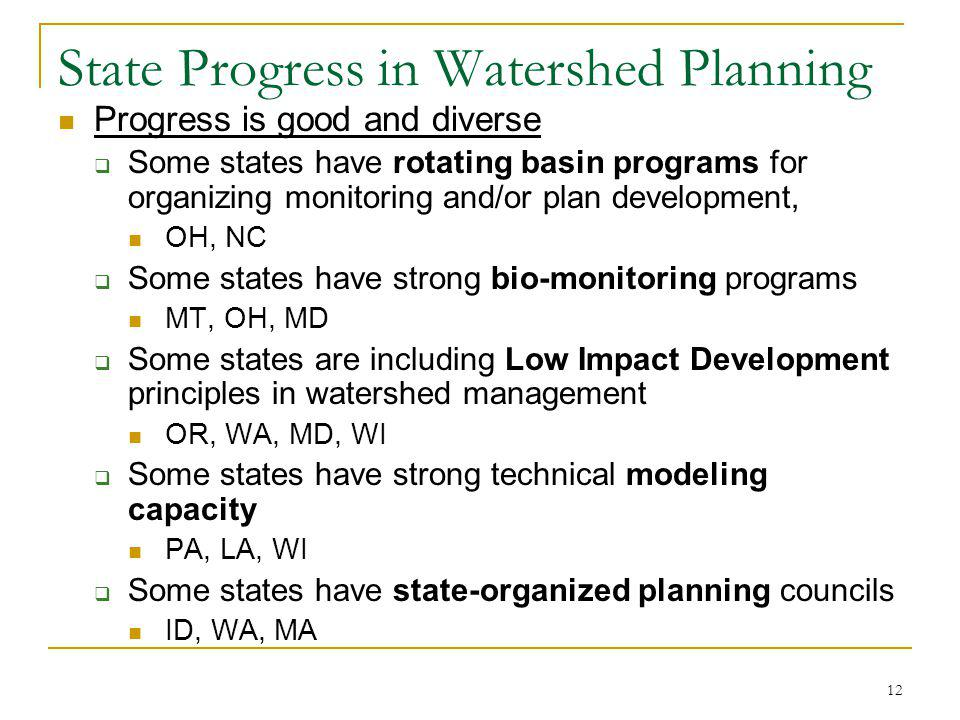 12 State Progress in Watershed Planning Progress is good and diverse Some states have rotating basin programs for organizing monitoring and/or plan development, OH, NC Some states have strong bio-monitoring programs MT, OH, MD Some states are including Low Impact Development principles in watershed management OR, WA, MD, WI Some states have strong technical modeling capacity PA, LA, WI Some states have state-organized planning councils ID, WA, MA