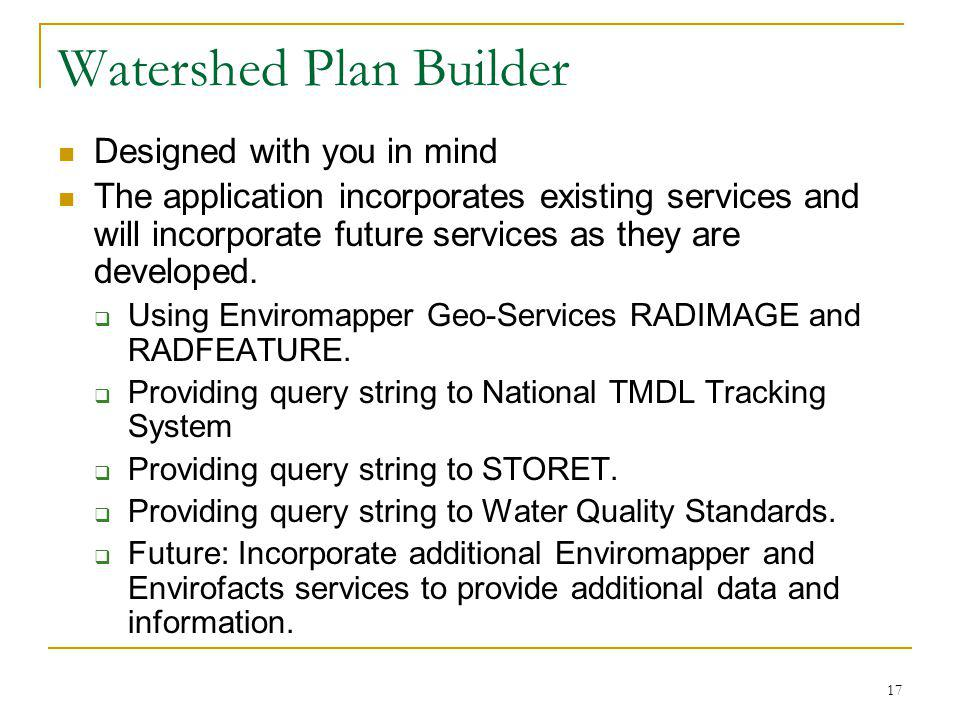 17 Watershed Plan Builder Designed with you in mind The application incorporates existing services and will incorporate future services as they are developed.