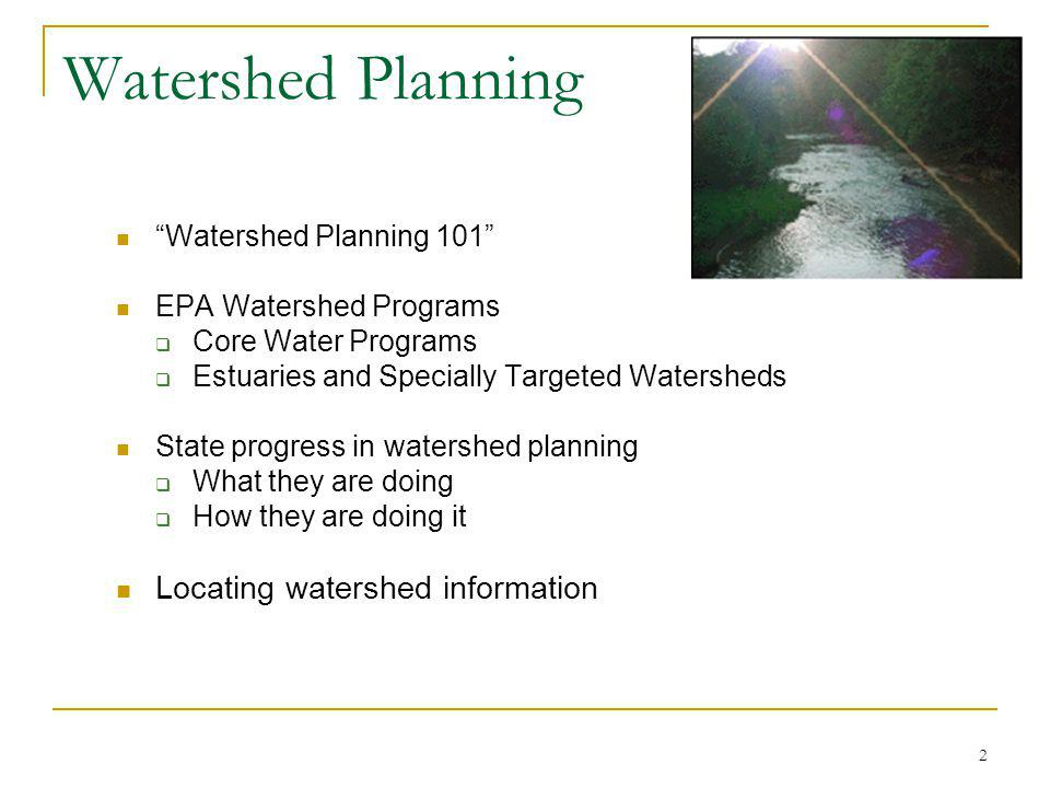 2 Watershed Planning Watershed Planning 101 EPA Watershed Programs Core Water Programs Estuaries and Specially Targeted Watersheds State progress in watershed planning What they are doing How they are doing it Locating watershed information