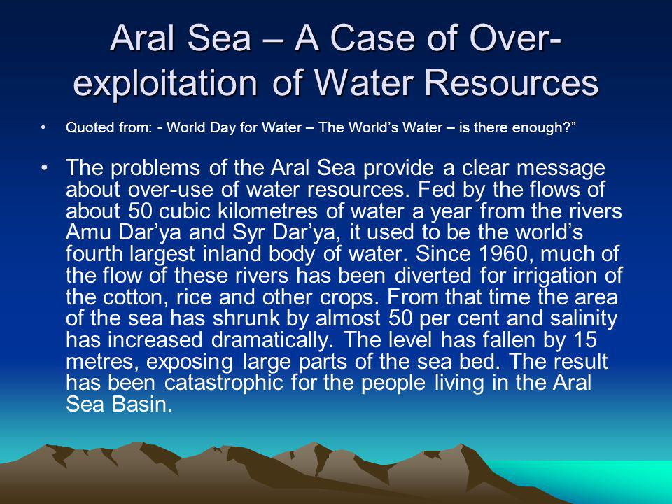Aral Sea – A Case of Over- exploitation of Water Resources Quoted from: - World Day for Water – The Worlds Water – is there enough.