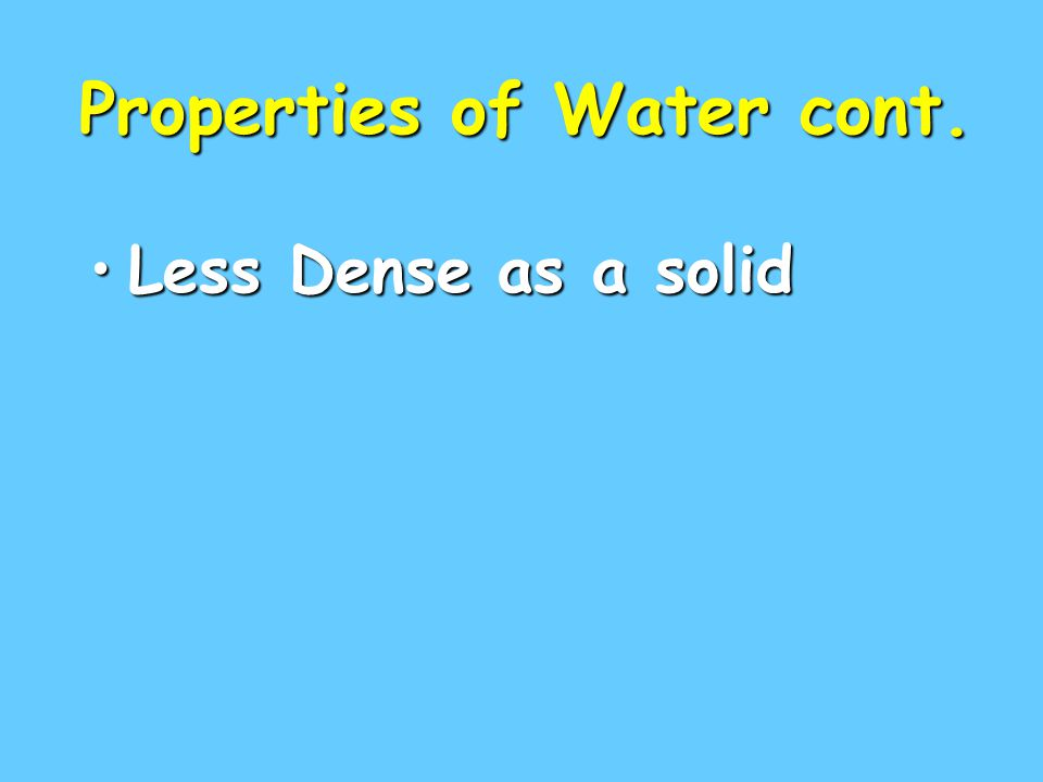 Properties of Water cont. Less Dense as a solidLess Dense as a solid