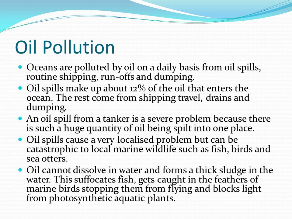 Oil Pollution Oceans are polluted by oil on a daily basis from oil spills, routine shipping, run-offs and dumping. Oil spills make up about 12% of the