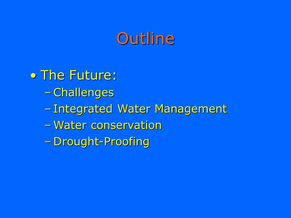 Outline The Future:The Future: –Challenges –Integrated Water Management –Water conservation –Drought-Proofing