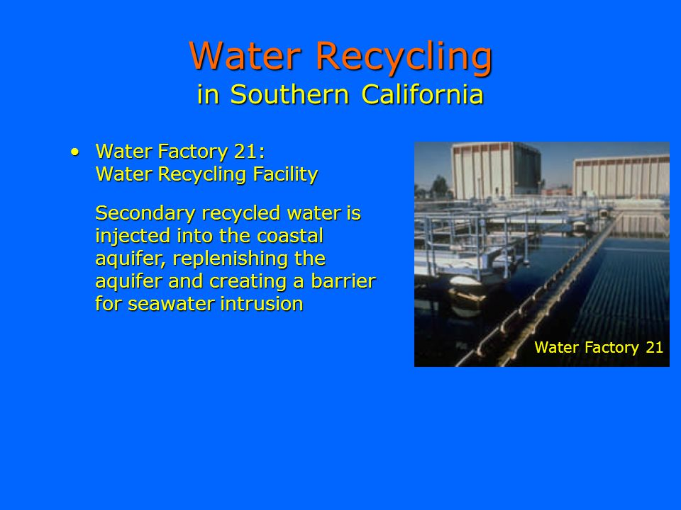 in Southern California Water Recycling Water Factory 21:Water Factory 21: Water Recycling Facility Secondary recycled water is injected into the coast