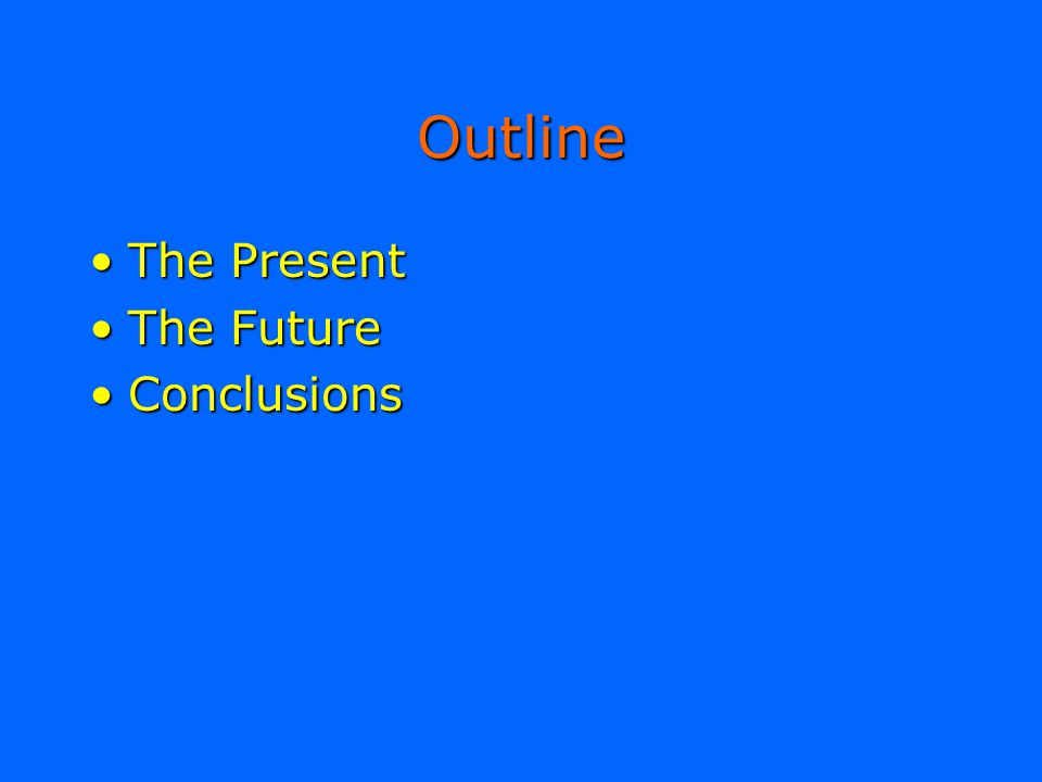 Outline The PresentThe Present The FutureThe Future ConclusionsConclusions