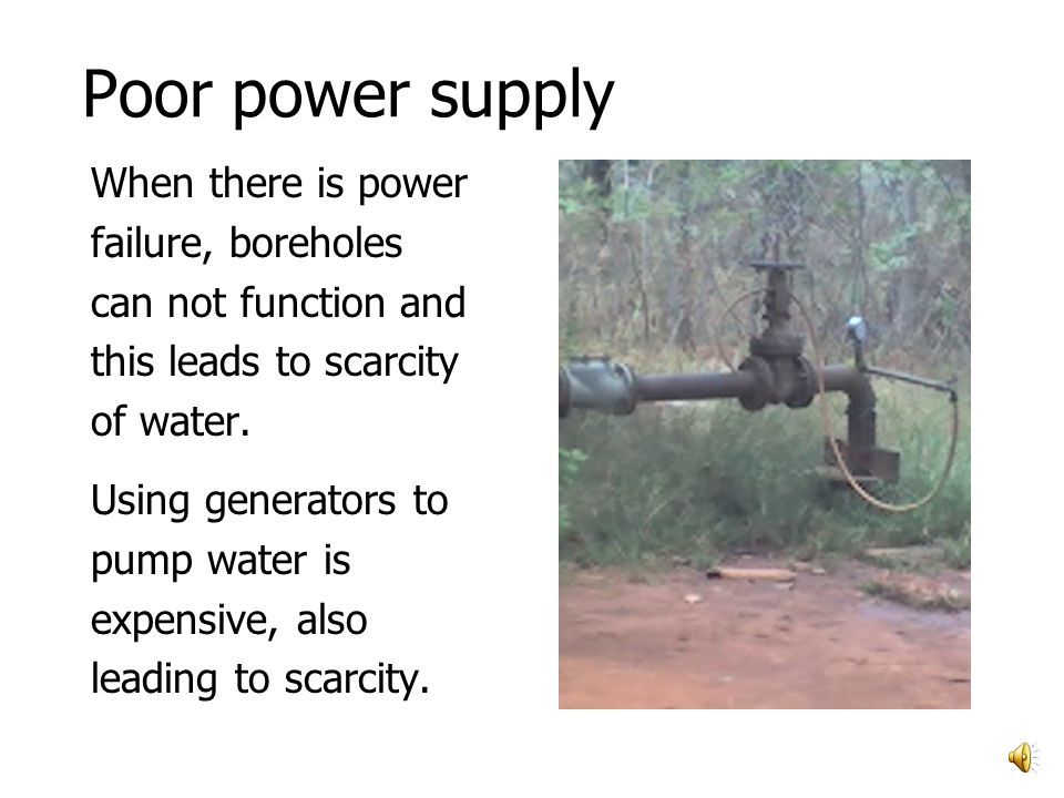 Poor power supply When there is power failure, boreholes can not function and this leads to scarcity of water.