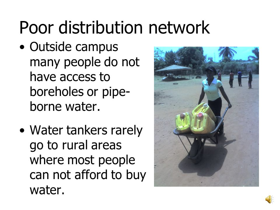 Poor distribution network Outside campus many people do not have access to boreholes or pipe- borne water.