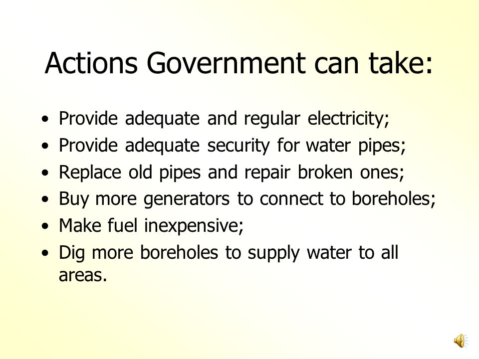 Actions Government can take: Provide adequate and regular electricity; Provide adequate security for water pipes; Replace old pipes and repair broken ones; Buy more generators to connect to boreholes; Make fuel inexpensive; Dig more boreholes to supply water to all areas.