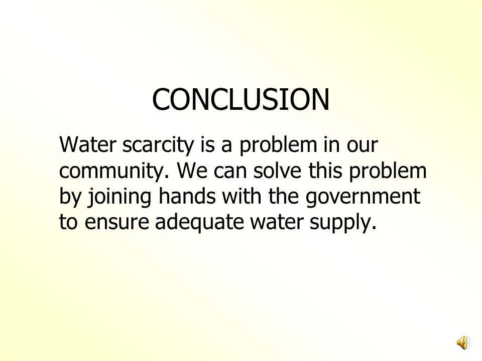 CONCLUSION Water scarcity is a problem in our community.