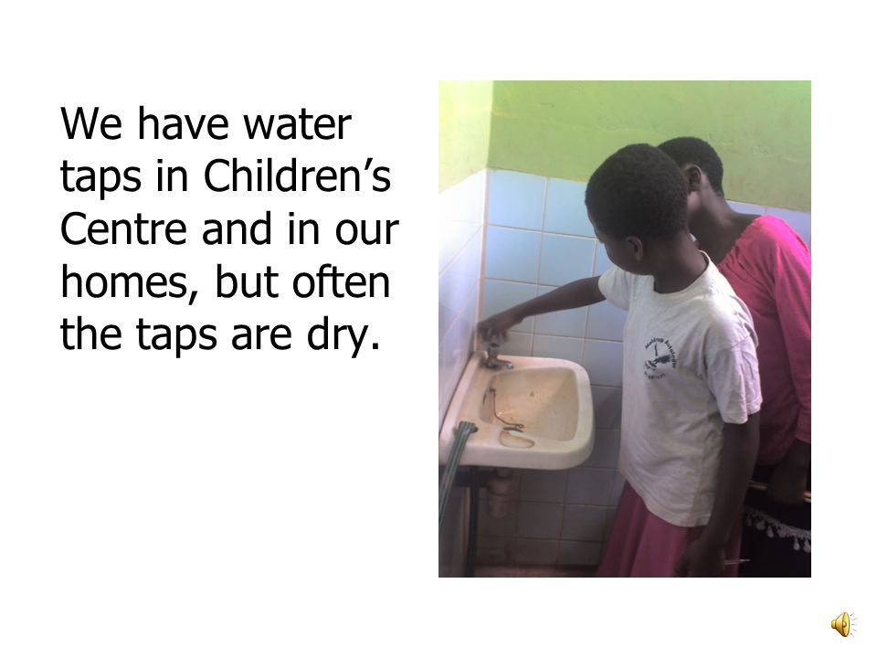 We have water taps in Childrens Centre and in our homes, but often the taps are dry.