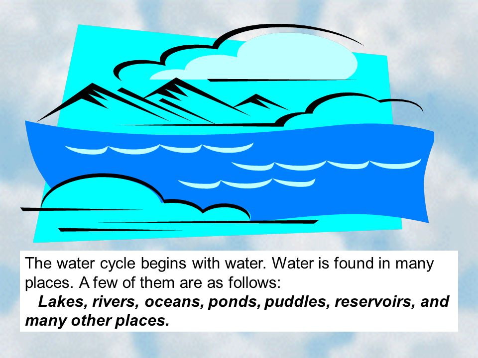 The water cycle begins with water. Water is found in many places. A few of them are as follows: Lakes, rivers, oceans, ponds, puddles, reservoirs, and