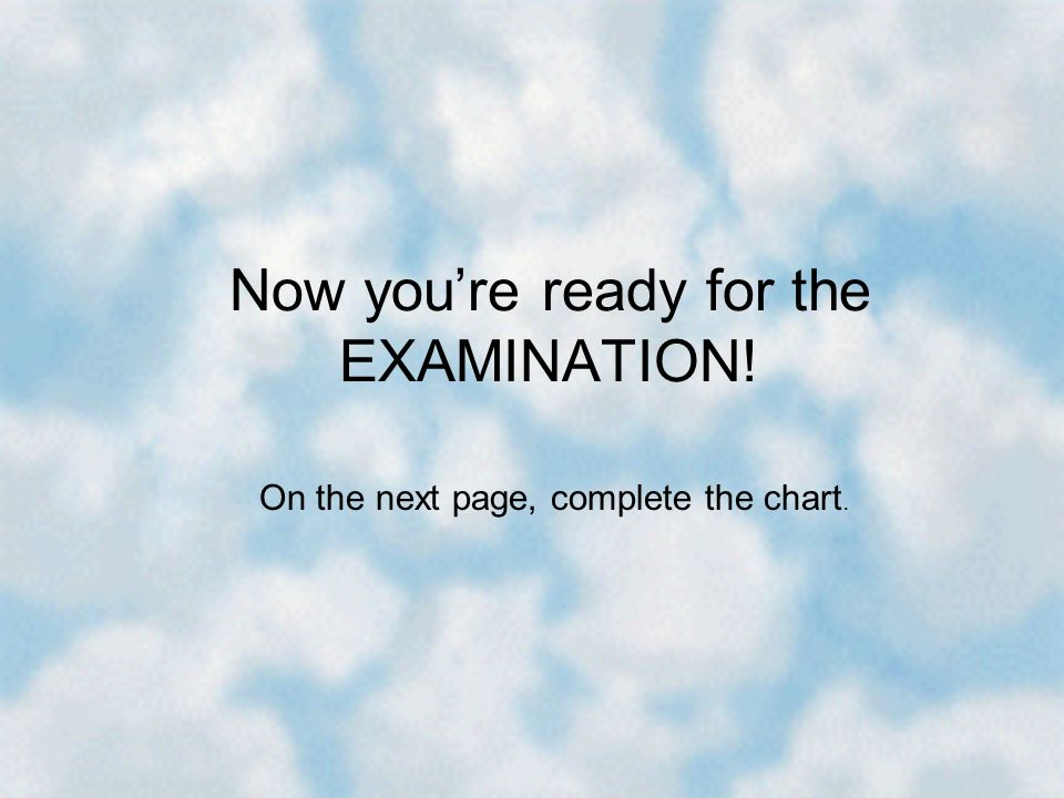 Now youre ready for the EXAMINATION! On the next page, complete the chart.