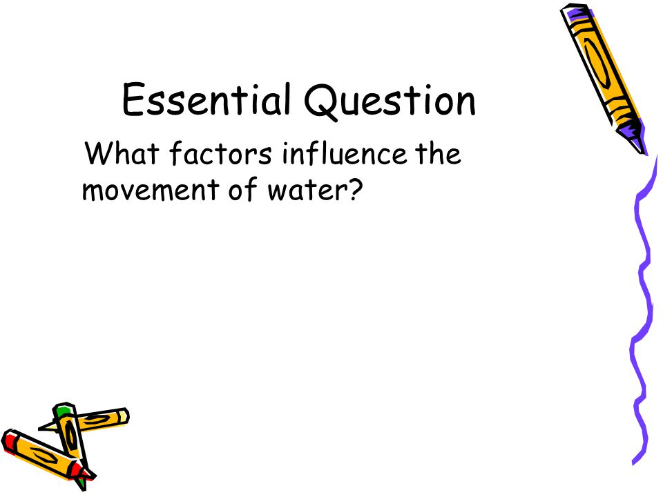 Essential Question What factors influence the movement of water?
