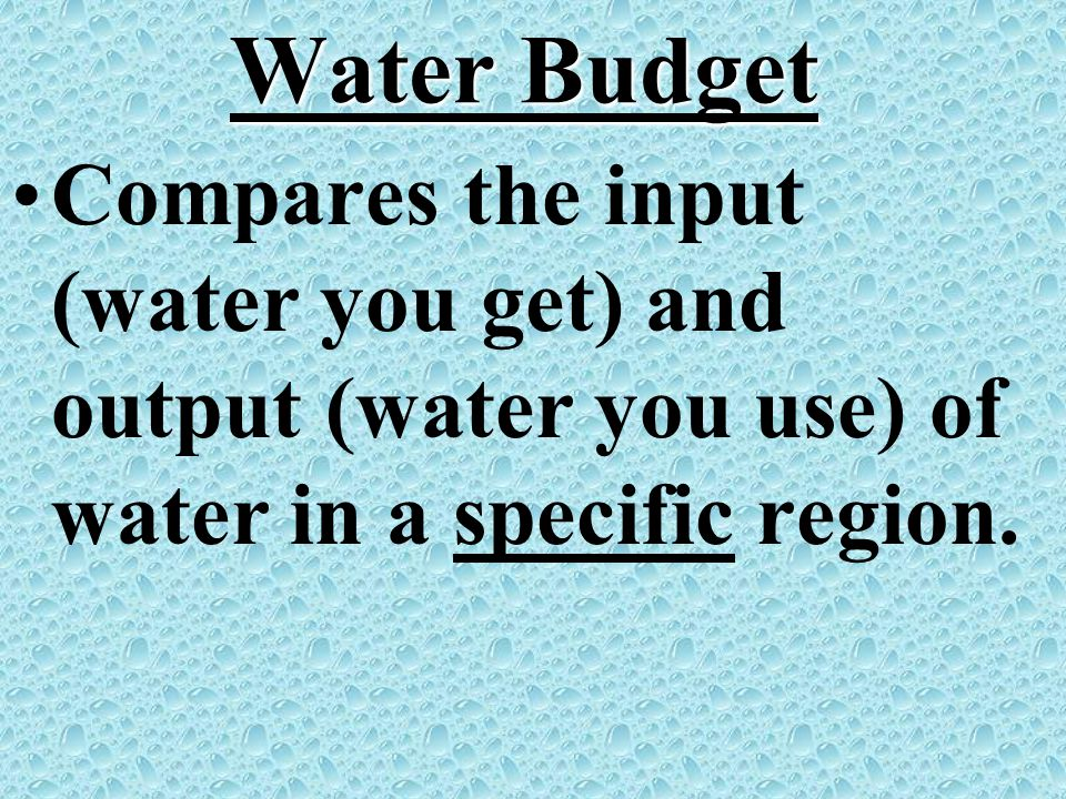 Water Budget Compares the input (water you get) and output (water you use) of water in a specific region.
