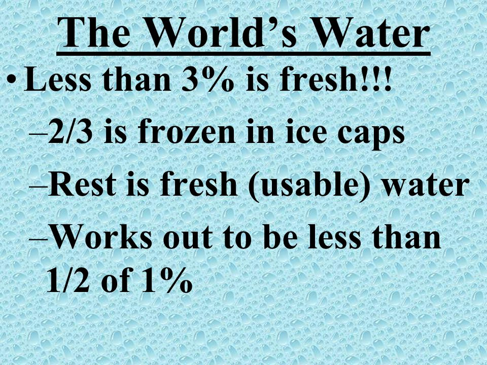 The Worlds Water Less than 3% is fresh!!! –2/3 is frozen in ice caps –Rest is fresh (usable) water –Works out to be less than 1/2 of 1%