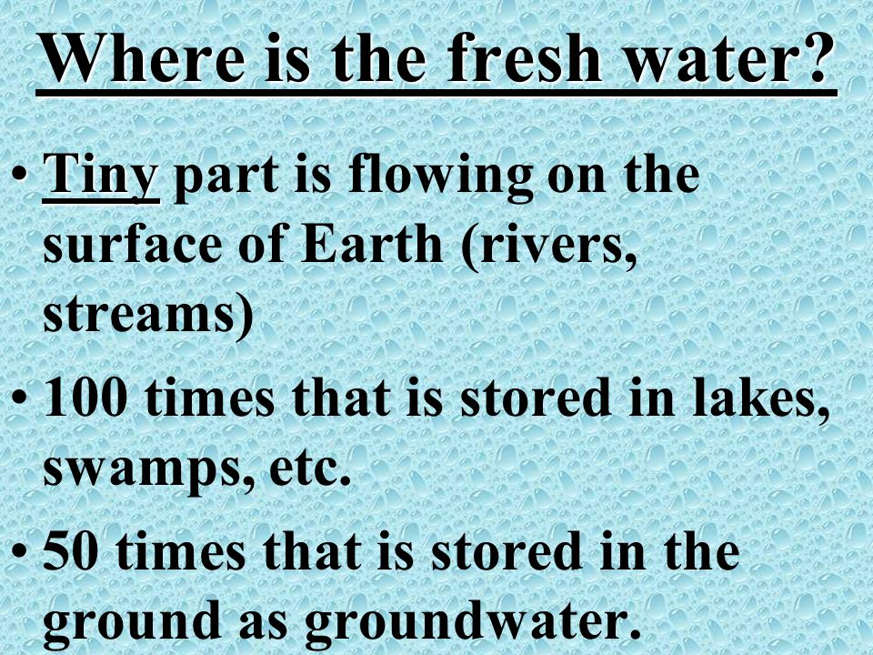 Where is the fresh water? TinyTiny part is flowing on the surface of Earth (rivers, streams) 100 times that is stored in lakes, swamps, etc. 50 times