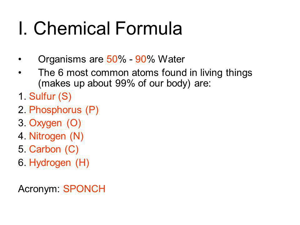 I. Chemical Formula Organisms are _____% - _____% Water The 6 most common atoms found in living things (makes up about 99% of our body) are: 1. 2. 3.