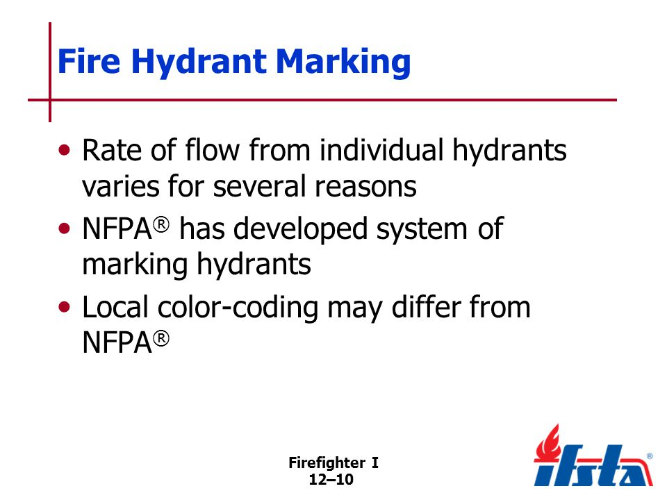 Firefighter I 12–10 Fire Hydrant Marking Rate of flow from individual hydrants varies for several reasons NFPA ® has developed system of marking hydrants Local color-coding may differ from NFPA ®