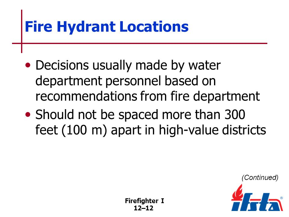 Firefighter I 12–12 Fire Hydrant Locations Decisions usually made by water department personnel based on recommendations from fire department Should not be spaced more than 300 feet (100 m) apart in high-value districts (Continued)