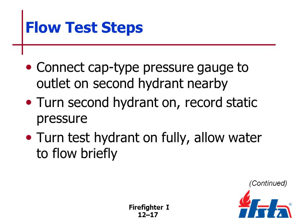 Firefighter I 12–17 Flow Test Steps Connect cap-type pressure gauge to outlet on second hydrant nearby Turn second hydrant on, record static pressure Turn test hydrant on fully, allow water to flow briefly (Continued)