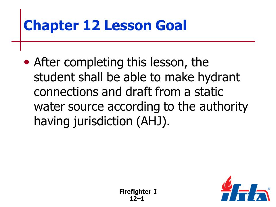 12–1 Chapter 12 Lesson Goal After completing this lesson, the student shall be able to make hydrant connections and draft from a static water source according to the authority having jurisdiction (AHJ).