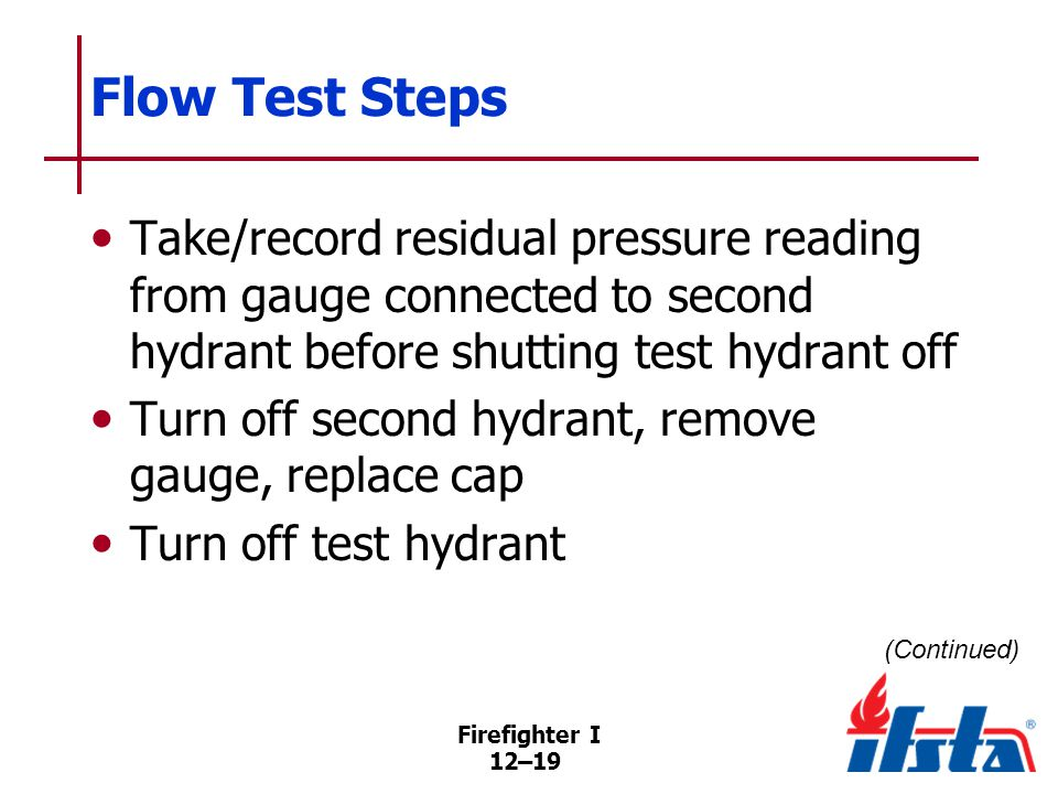Firefighter I 12–19 Flow Test Steps Take/record residual pressure reading from gauge connected to second hydrant before shutting test hydrant off Turn off second hydrant, remove gauge, replace cap Turn off test hydrant (Continued)