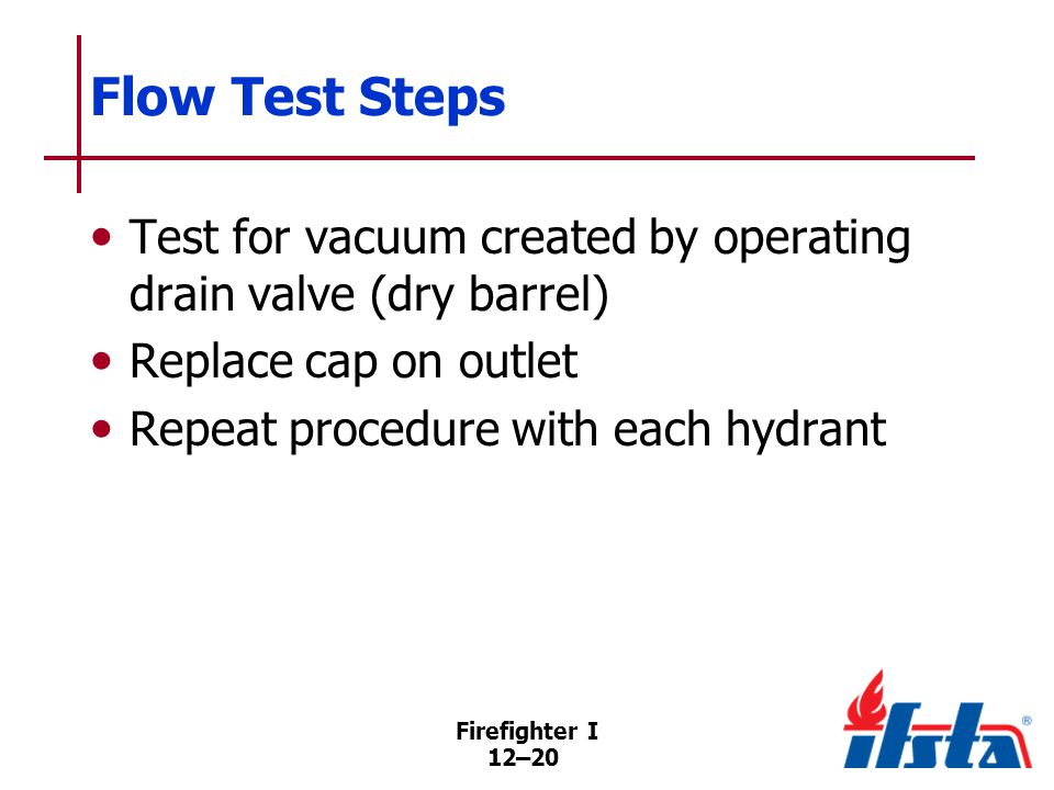 Firefighter I 12–20 Flow Test Steps Test for vacuum created by operating drain valve (dry barrel) Replace cap on outlet Repeat procedure with each hydrant
