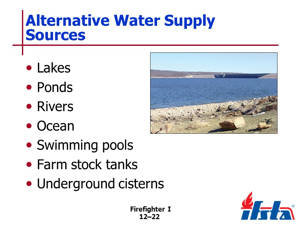 Firefighter I 12–22 Alternative Water Supply Sources Lakes Ponds Rivers Ocean Swimming pools Farm stock tanks Underground cisterns