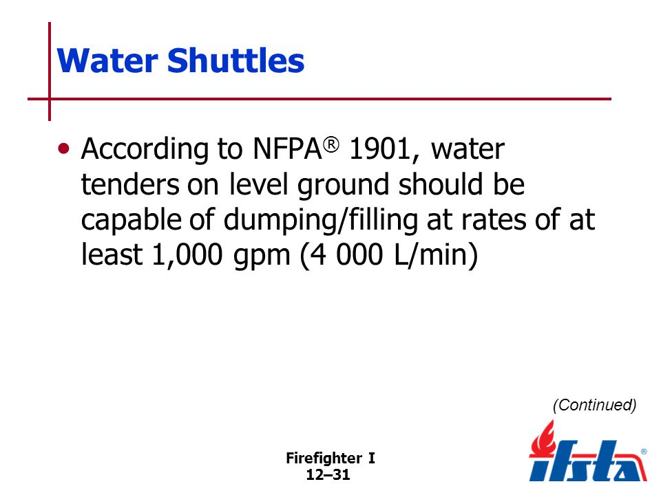Firefighter I 12–31 Water Shuttles According to NFPA ® 1901, water tenders on level ground should be capable of dumping/filling at rates of at least 1,000 gpm (4 000 L/min) (Continued)