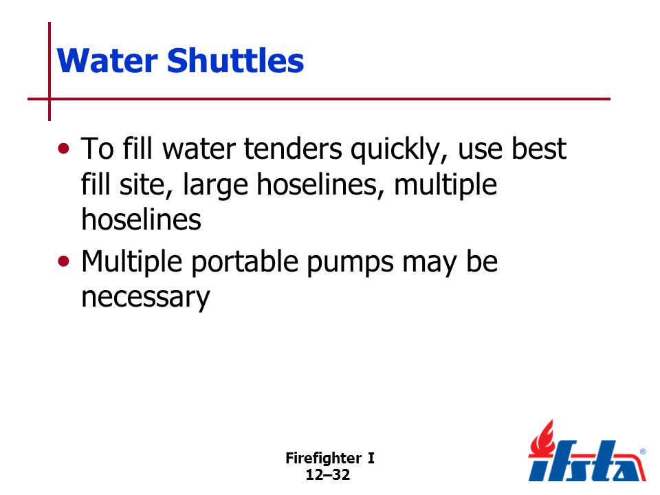 Firefighter I 12–32 Water Shuttles To fill water tenders quickly, use best fill site, large hoselines, multiple hoselines Multiple portable pumps may be necessary