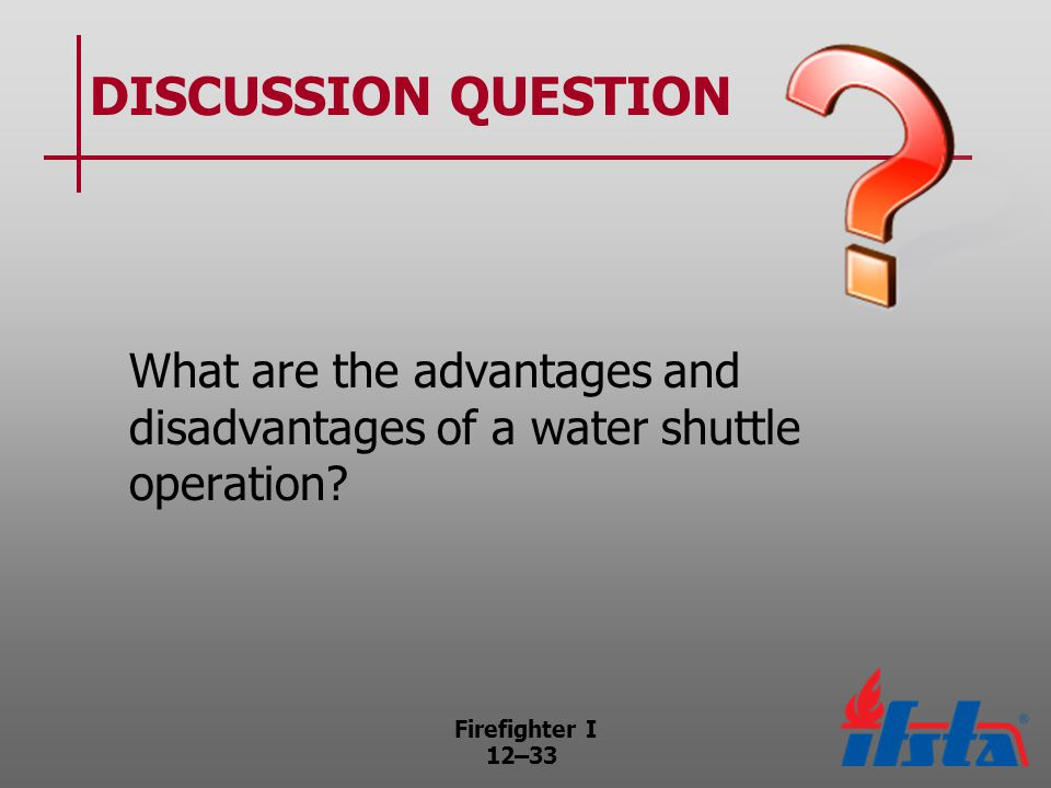 Firefighter I 12–33 DISCUSSION QUESTION What are the advantages and disadvantages of a water shuttle operation?
