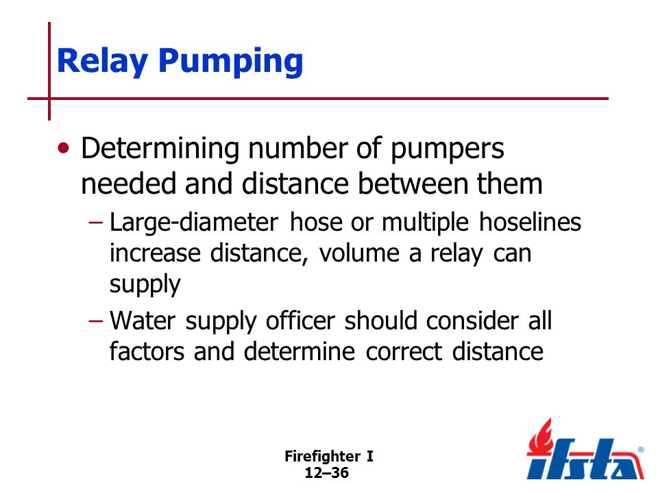 Firefighter I 12–36 Relay Pumping Determining number of pumpers needed and distance between them –Large-diameter hose or multiple hoselines increase distance, volume a relay can supply –Water supply officer should consider all factors and determine correct distance