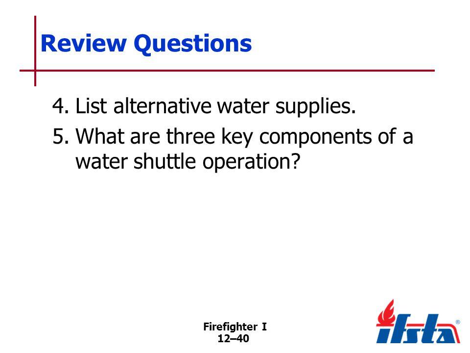 Firefighter I 12–40 Review Questions 4.List alternative water supplies.