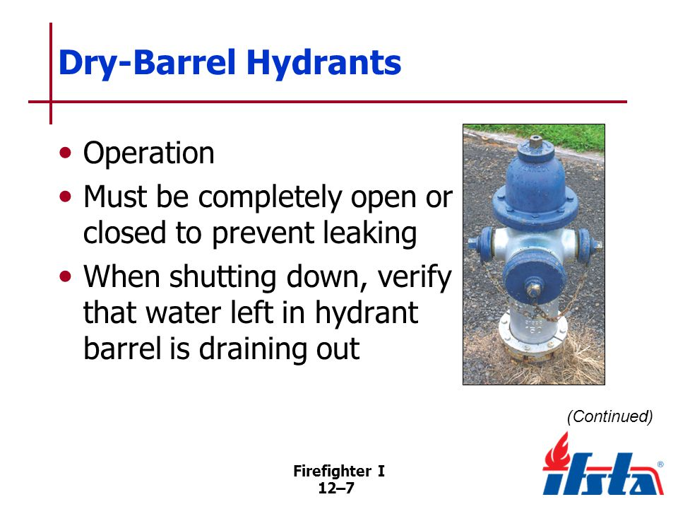 Firefighter I 12–7 Dry-Barrel Hydrants Operation Must be completely open or closed to prevent leaking When shutting down, verify that water left in hydrant barrel is draining out (Continued)