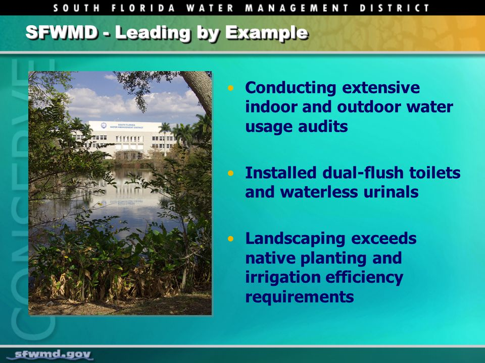 SFWMD - Leading by Example Conducting extensive indoor and outdoor water usage audits Installed dual-flush toilets and waterless urinals Landscaping exceeds native planting and irrigation efficiency requirements